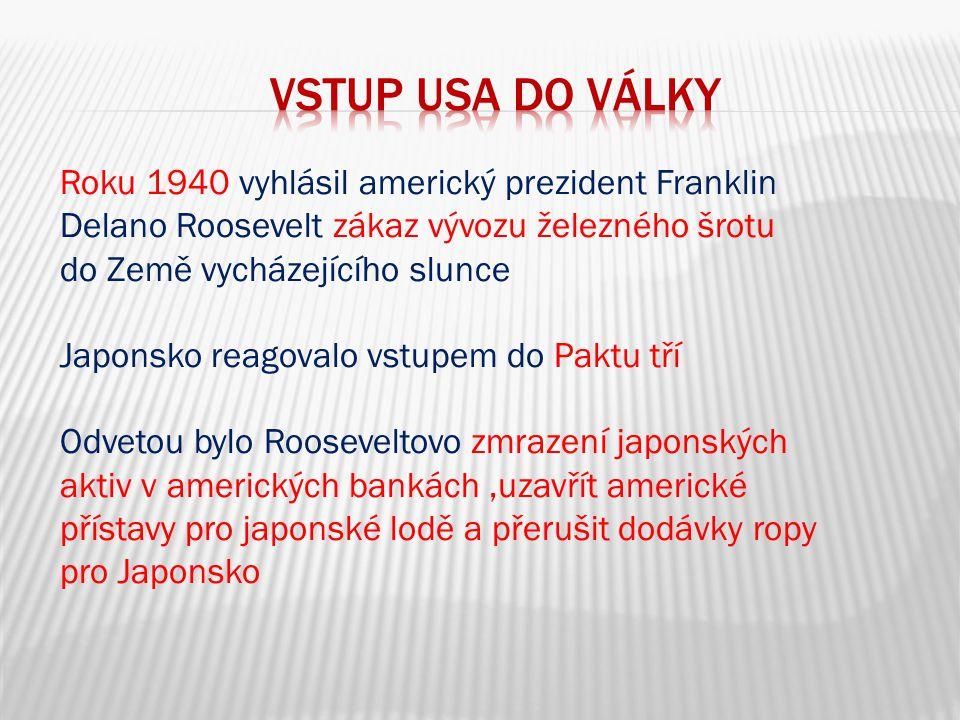 Roku 1940 vyhlásil americký prezident Franklin Delano Roosevelt zákaz vývozu železného šrotu do Země vycházejícího slunce Japonsko reagovalo vstupem do Paktu tří Odvetou bylo Rooseveltovo zmrazení japonských aktiv v amerických bankách,uzavřít americké přístavy pro japonské lodě a přerušit dodávky ropy pro Japonsko