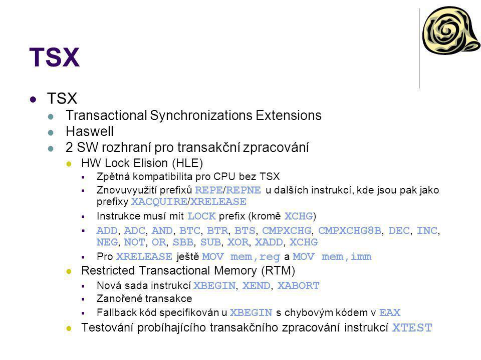 TSX Transactional Synchronizations Extensions Haswell 2 SW rozhraní pro transakční zpracování HW Lock Elision (HLE)  Zpětná kompatibilita pro CPU bez TSX  Znovuvyužití prefixů REPE / REPNE u dalších instrukcí, kde jsou pak jako prefixy XACQUIRE / XRELEASE  Instrukce musí mít LOCK prefix (kromě XCHG )  ADD, ADC, AND, BTC, BTR, BTS, CMPXCHG, CMPXCHG8B, DEC, INC, NEG, NOT, OR, SBB, SUB, XOR, XADD, XCHG  Pro XRELEASE ještě MOV mem,reg a MOV mem,imm Restricted Transactional Memory (RTM)  Nová sada instrukcí XBEGIN, XEND, XABORT  Zanořené transakce  Fallback kód specifikován u XBEGIN s chybovým kódem v EAX Testování probíhajícího transakčního zpracování instrukcí XTEST
