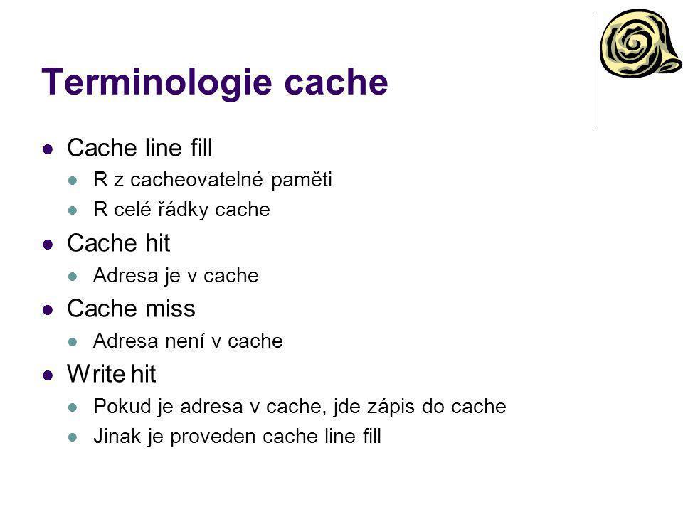 Terminologie cache Cache line fill R z cacheovatelné paměti R celé řádky cache Cache hit Adresa je v cache Cache miss Adresa není v cache Write hit Pokud je adresa v cache, jde zápis do cache Jinak je proveden cache line fill