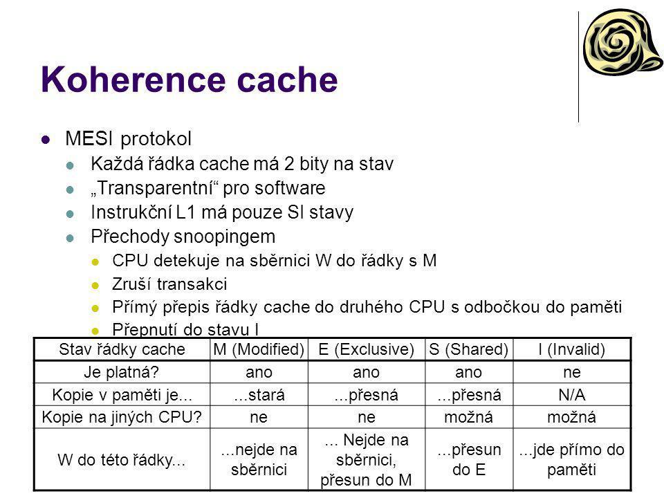 """Koherence cache MESI protokol Každá řádka cache má 2 bity na stav """"Transparentní pro software Instrukční L1 má pouze SI stavy Přechody snoopingem CPU detekuje na sběrnici W do řádky s M Zruší transakci Přímý přepis řádky cache do druhého CPU s odbočkou do paměti Přepnutí do stavu I Stav řádky cacheM (Modified)E (Exclusive)S (Shared)I (Invalid) Je platná ano ne Kopie v paměti je......stará...přesná N/A Kopie na jiných CPU ne možná W do této řádky......nejde na sběrnici..."""