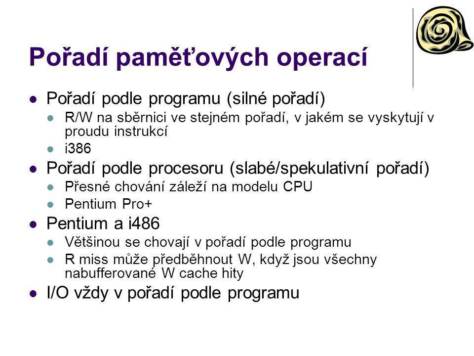 Pořadí paměťových operací Pořadí podle programu (silné pořadí) R/W na sběrnici ve stejném pořadí, v jakém se vyskytují v proudu instrukcí i386 Pořadí podle procesoru (slabé/spekulativní pořadí) Přesné chování záleží na modelu CPU Pentium Pro+ Pentium a i486 Většinou se chovají v pořadí podle programu R miss může předběhnout W, když jsou všechny nabufferované W cache hity I/O vždy v pořadí podle programu
