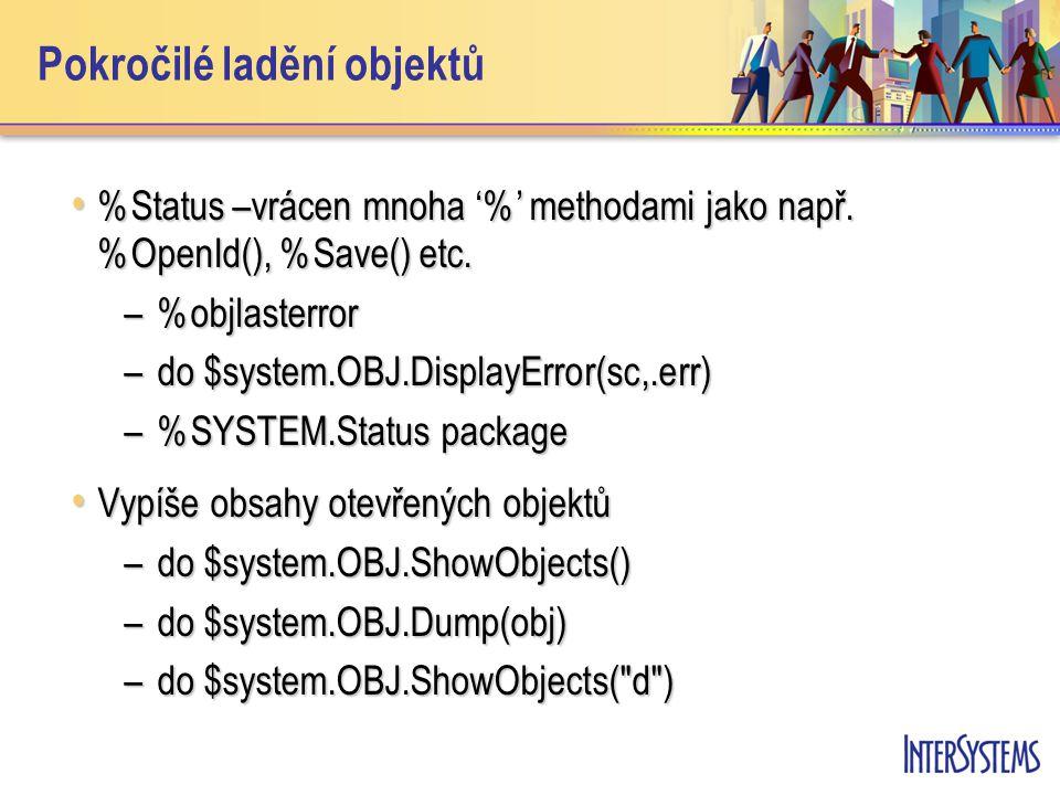 Pokročilé ladění objektů %Status –vrácen mnoha '%' methodami jako např. %OpenId(), %Save() etc. %Status –vrácen mnoha '%' methodami jako např. %OpenId