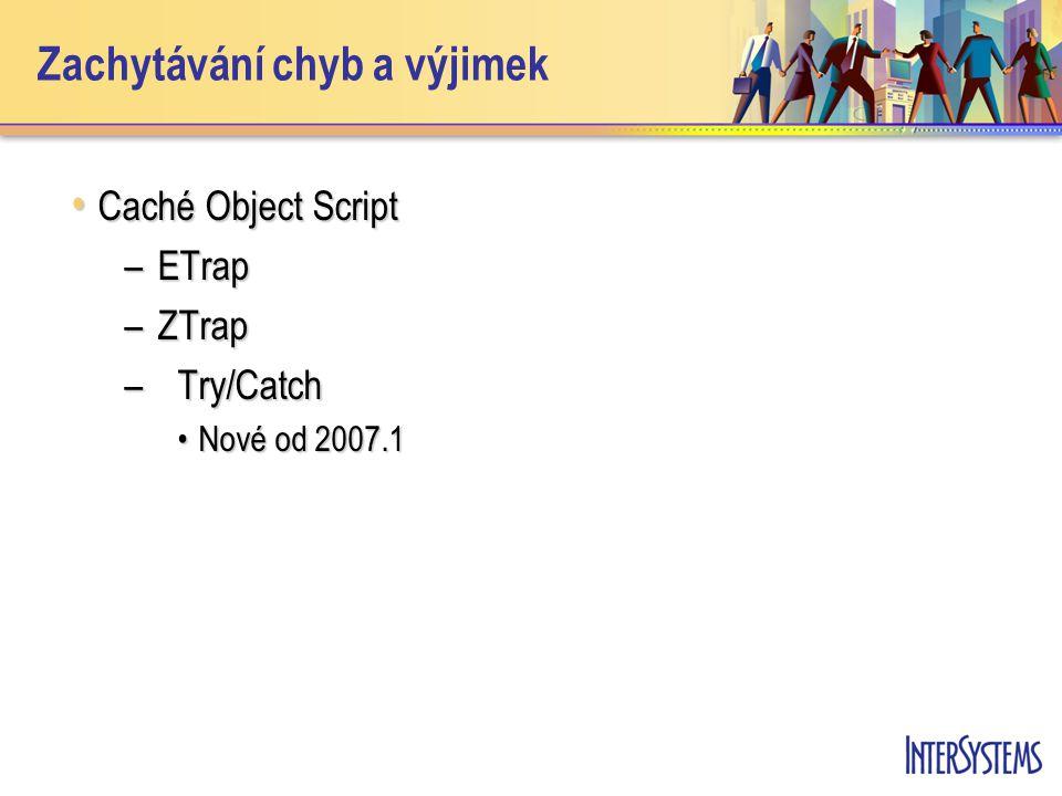 Zachytávání chyb a výjimek Caché Object Script Caché Object Script –ETrap –ZTrap –Try/Catch Nové od 2007.1Nové od 2007.1