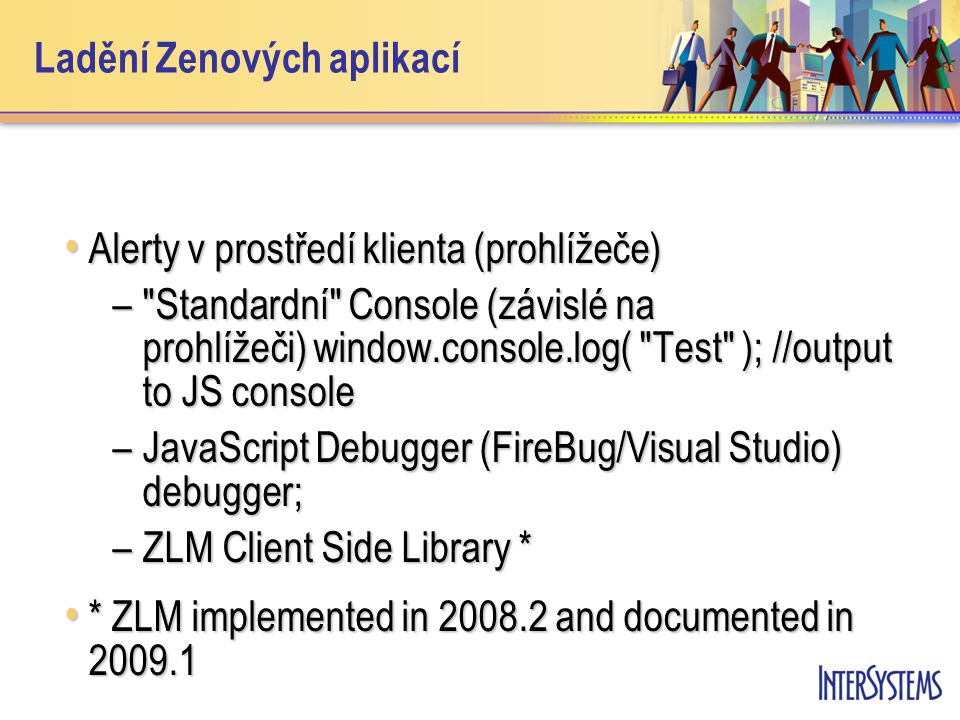 Zen Client Side Library (ZML) ZLM –browser independent console and library of Zen- specific trace functions ZLM –browser independent console and library of Zen- specific trace functions ZLM.cerr( output arbitrary text ); ZLM.cerr( output arbitrary text ); ZLM.dumpDOMTreeGeometry(document.body) ; ZLM.dumpDOMTreeGeometry(document.body) ; var comp = zenPage.getComponentById( txtErrorMessage ); var comp = zenPage.getComponentById( txtErrorMessage ); var div = comp.getEnclosingDiv(); var div = comp.getEnclosingDiv(); ZLM.dumpObj(div); ZLM.dumpObj(div); ZLM.dumpElementStyle(div); ZLM.dumpElementStyle(div);