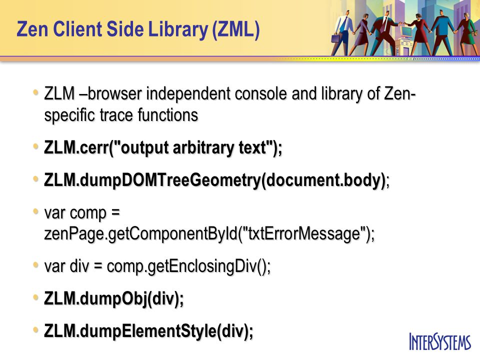 Zen Client Side Library (ZML) ZLM –browser independent console and library of Zen- specific trace functions ZLM –browser independent console and libra