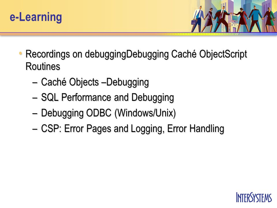 e-Learning Recordings on debuggingDebugging Caché ObjectScript Routines Recordings on debuggingDebugging Caché ObjectScript Routines –Caché Objects –Debugging –SQL Performance and Debugging –Debugging ODBC (Windows/Unix) –CSP: Error Pages and Logging, Error Handling