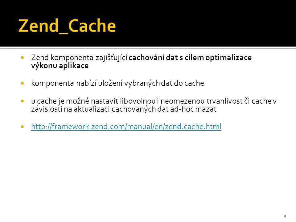  Zend komponenta zajišťující cachování dat s cílem optimalizace výkonu aplikace  komponenta nabízí uložení vybraných dat do cache  u cache je možné