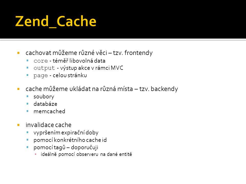  cachovat můžeme různé věci – tzv. frontendy  core - téměř libovolná data  output - výstup akce v rámci MVC  page - celou stránku  cache můžeme u