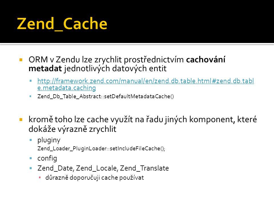  ORM v Zendu lze zrychlit prostřednictvím cachování metadat jednotlivých datových entit  http://framework.zend.com/manual/en/zend.db.table.html#zend
