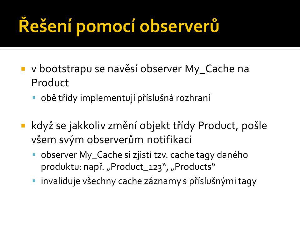  v bootstrapu se navěsí observer My_Cache na Product  obě třídy implementují příslušná rozhraní  když se jakkoliv změní objekt třídy Product, pošle