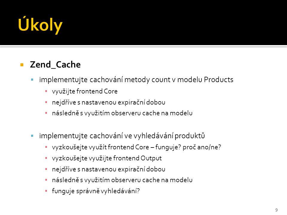  Zend_Cache  implementujte cachování metody count v modelu Products ▪ využijte frontend Core ▪ nejdříve s nastavenou expirační dobou ▪ následně s vy