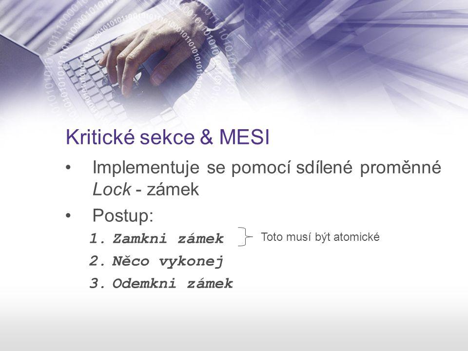 Kritické sekce & MESI Implementuje se pomocí sdílené proměnné Lock - zámek Postup: 1.Zamkni zámek 2.Něco vykonej 3.Odemkni zámek Toto musí být atomick