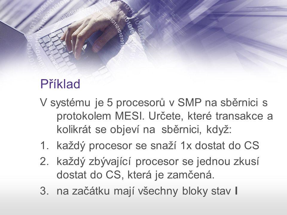 Příklad V systému je 5 procesorů v SMP na sběrnici s protokolem MESI. Určete, které transakce a kolikrát se objeví na sběrnici, když: 1.každý procesor