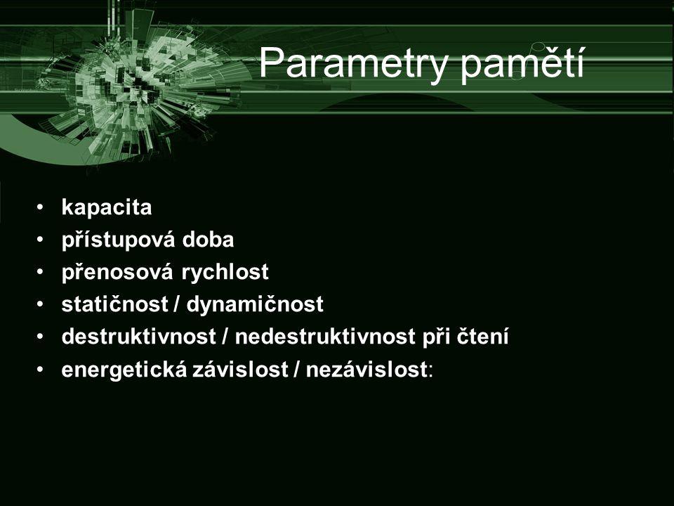 Parametry pamětí kapacita přístupová doba přenosová rychlost statičnost / dynamičnost destruktivnost / nedestruktivnost při čtení energetická závislost / nezávislost: