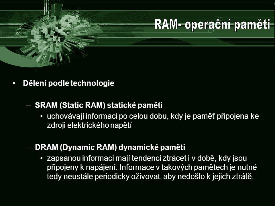Dělení podle technologie –SRAM (Static RAM) statické paměti uchovávají informaci po celou dobu, kdy je paměť připojena ke zdroji elektrického napětí –DRAM (Dynamic RAM) dynamické paměti zapsanou informaci mají tendenci ztrácet i v době, kdy jsou připojeny k napájení.