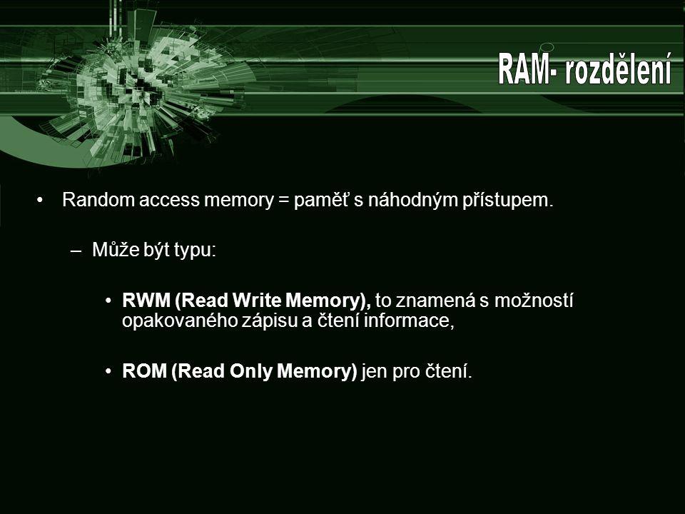 Random access memory = paměť s náhodným přístupem. –Může být typu: RWM (Read Write Memory), to znamená s možností opakovaného zápisu a čtení informace