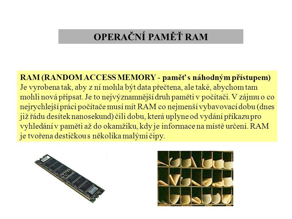 OPERAČNÍ PAMĚŤ RAM RAM (RANDOM ACCESS MEMORY - paměť s náhodným přístupem) Je vyrobena tak, aby z ní mohla být data přečtena, ale také, abychom tam mo