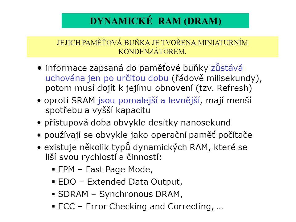 DYNAMICKÉ RAM (DRAM) informace zapsaná do paměťové buňky zůstává uchována jen po určitou dobu (řádově milisekundy), potom musí dojít k jejímu obnovení