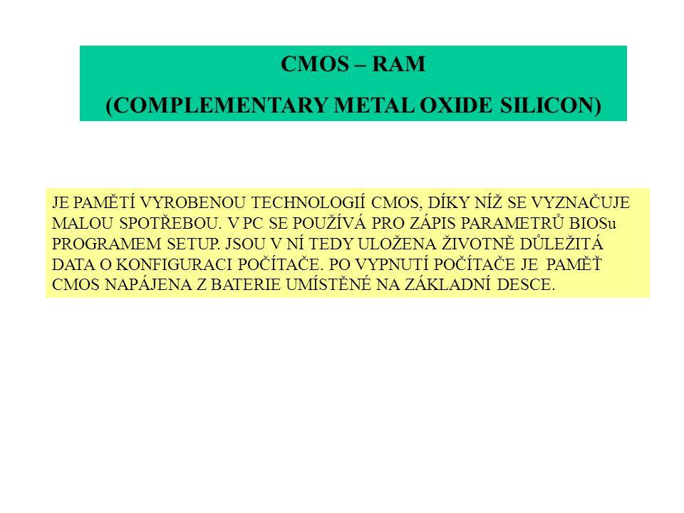 CMOS – RAM (COMPLEMENTARY METAL OXIDE SILICON) JE PAMĚTÍ VYROBENOU TECHNOLOGIÍ CMOS, DÍKY NÍŽ SE VYZNAČUJE MALOU SPOTŘEBOU. V PC SE POUŽÍVÁ PRO ZÁPIS