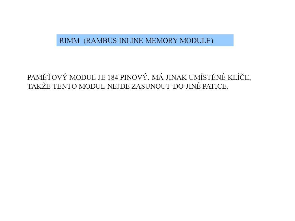 RIMM (RAMBUS INLINE MEMORY MODULE) PAMĚŤOVÝ MODUL JE 184 PINOVÝ. MÁ JINAK UMÍSTĚNÉ KLÍČE, TAKŽE TENTO MODUL NEJDE ZASUNOUT DO JINÉ PATICE.
