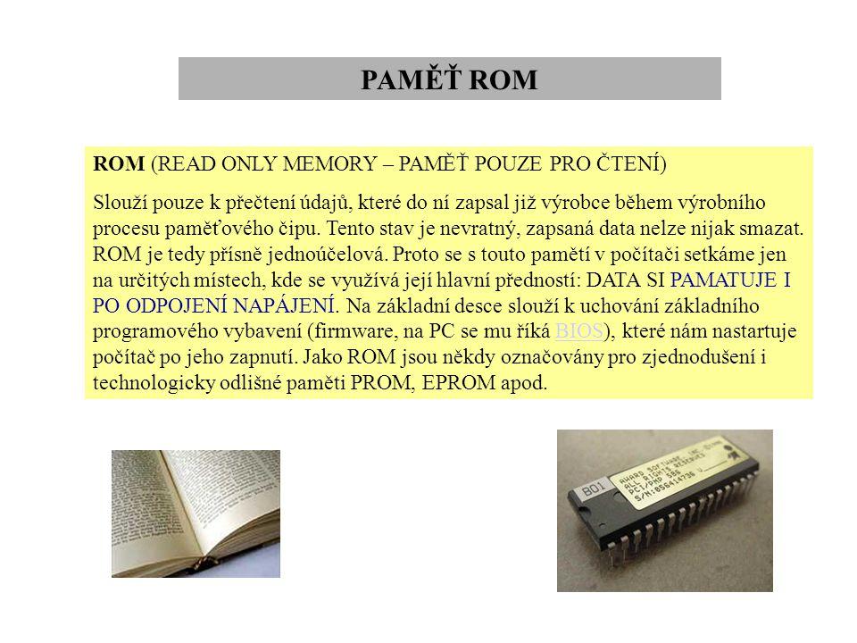 PAMĚŤ ROM ROM (READ ONLY MEMORY – PAMĚŤ POUZE PRO ČTENÍ) Slouží pouze k přečtení údajů, které do ní zapsal již výrobce během výrobního procesu paměťov