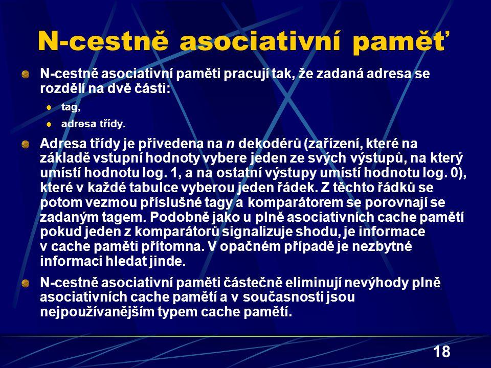 18 N-cestně asociativní paměť N-cestně asociativní paměti pracují tak, že zadaná adresa se rozdělí na dvě části: tag, adresa třídy. Adresa třídy je př