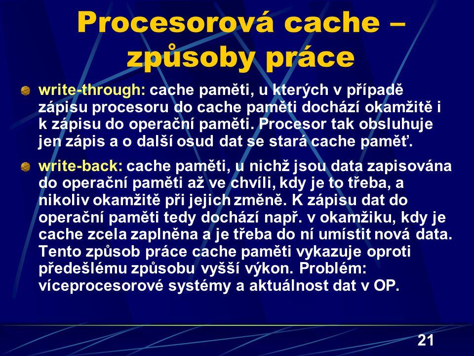 21 Procesorová cache – způsoby práce write-through: cache paměti, u kterých v případě zápisu procesoru do cache paměti dochází okamžitě i k zápisu do