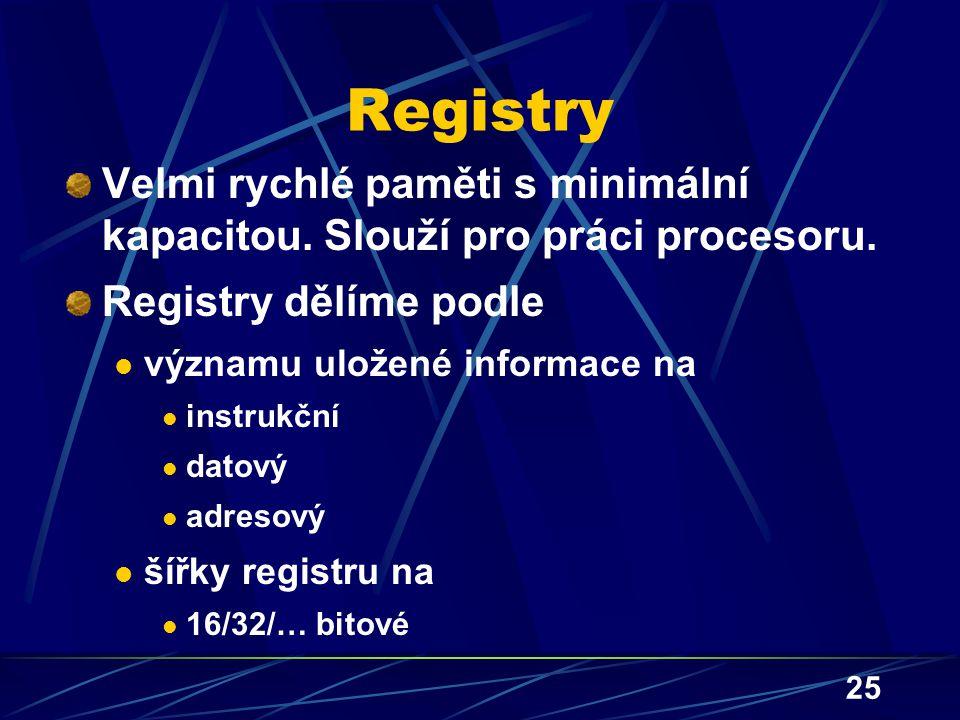 25 Registry Velmi rychlé paměti s minimální kapacitou. Slouží pro práci procesoru. Registry dělíme podle významu uložené informace na instrukční datov