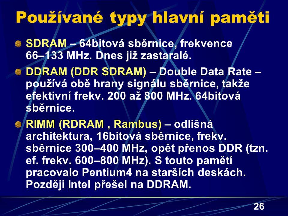 26 Používané typy hlavní paměti SDRAM – 64bitová sběrnice, frekvence 66–133 MHz. Dnes již zastaralé. DDRAM (DDR SDRAM) – Double Data Rate – používá ob