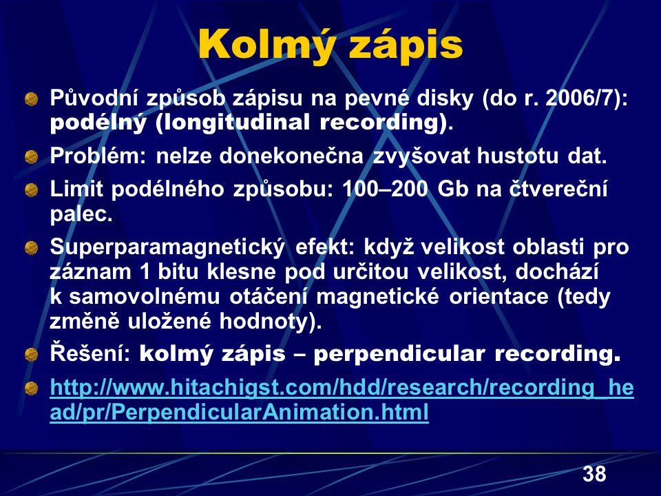 38 Kolmý zápis Původní způsob zápisu na pevné disky (do r. 2006/7): podélný (longitudinal recording). Problém: nelze donekonečna zvyšovat hustotu dat.