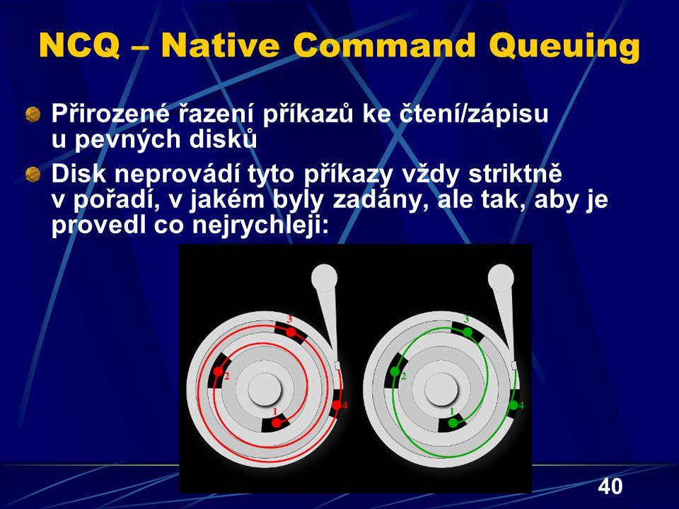 40 NCQ – Native Command Queuing Přirozené řazení příkazů ke čtení/zápisu u pevných disků Disk neprovádí tyto příkazy vždy striktně v pořadí, v jakém b