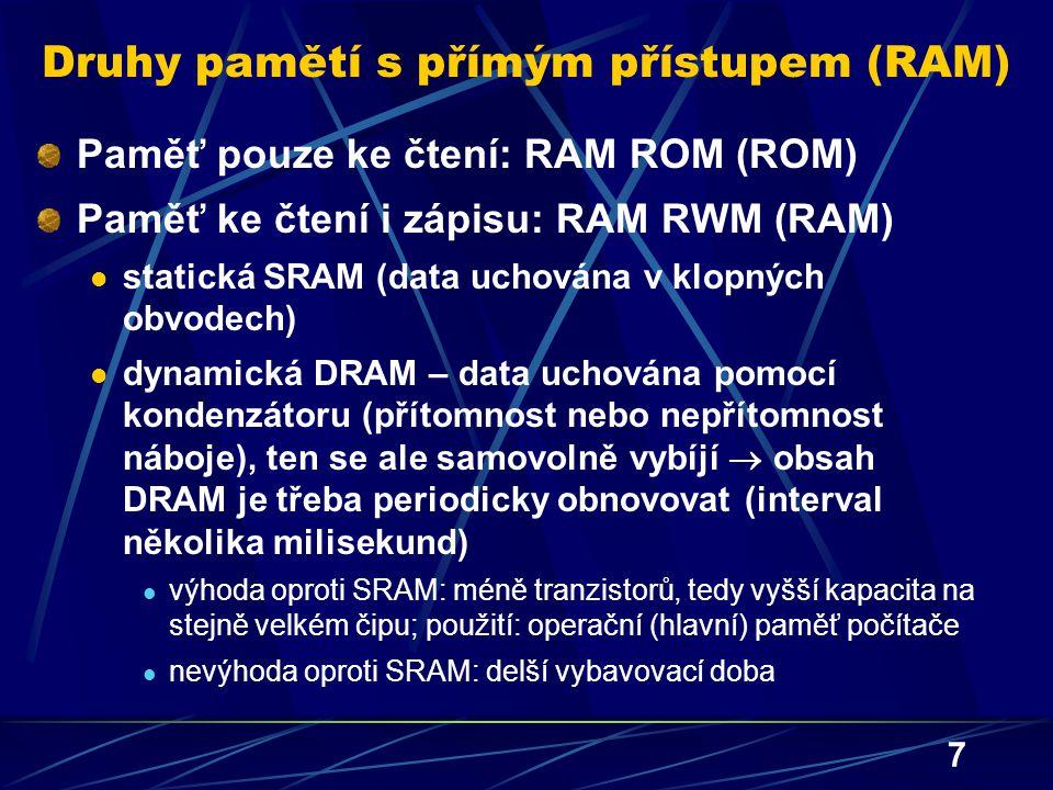 7 Druhy pamětí s přímým přístupem (RAM) Paměť pouze ke čtení: RAM ROM (ROM) Paměť ke čtení i zápisu: RAM RWM (RAM) statická SRAM (data uchována v klop