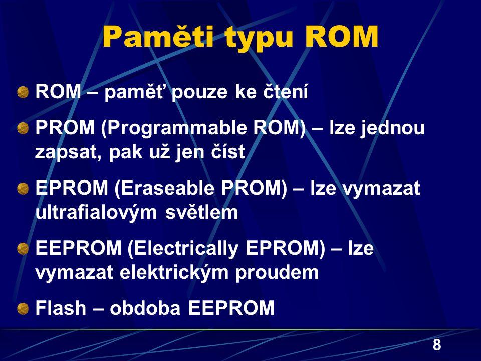 8 Paměti typu ROM ROM – paměť pouze ke čtení PROM (Programmable ROM) – lze jednou zapsat, pak už jen číst EPROM (Eraseable PROM) – lze vymazat ultrafi