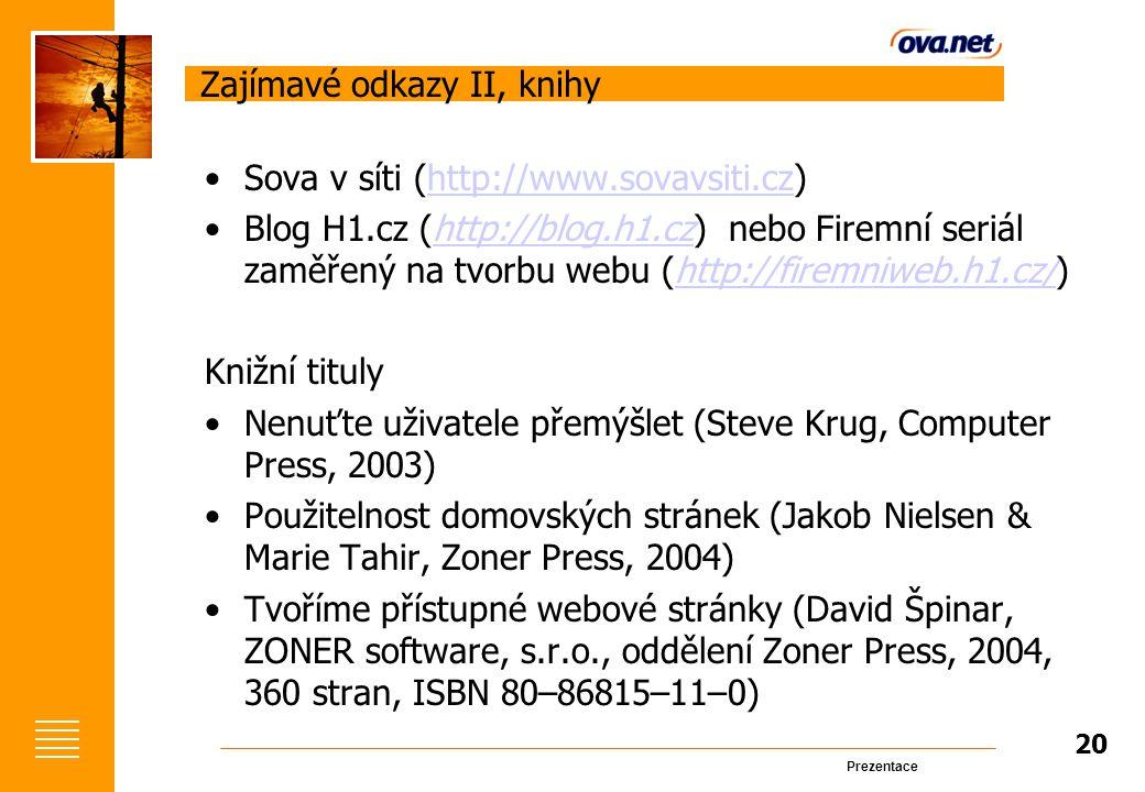 Prezentace Zajímavé odkazy II, knihy Sova v síti (http://www.sovavsiti.cz)http://www.sovavsiti.cz Blog H1.cz (http://blog.h1.cz) nebo Firemní seriál zaměřený na tvorbu webu (http://firemniweb.h1.cz/)http://blog.h1.czhttp://firemniweb.h1.cz/ Knižní tituly Nenuťte uživatele přemýšlet (Steve Krug, Computer Press, 2003) Použitelnost domovských stránek (Jakob Nielsen & Marie Tahir, Zoner Press, 2004) Tvoříme přístupné webové stránky (David Špinar, ZONER software, s.r.o., oddělení Zoner Press, 2004, 360 stran, ISBN 80–86815–11–0) 20