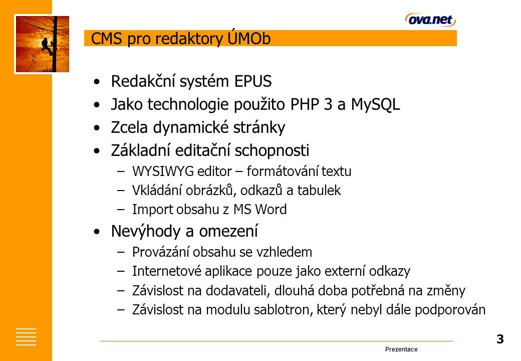 Prezentace CMS pro redaktory ÚMOb Redakční systém EPUS Jako technologie použito PHP 3 a MySQL Zcela dynamické stránky Základní editační schopnosti –WYSIWYG editor – formátování textu –Vkládání obrázků, odkazů a tabulek –Import obsahu z MS Word Nevýhody a omezení –Provázání obsahu se vzhledem –Internetové aplikace pouze jako externí odkazy –Závislost na dodavateli, dlouhá doba potřebná na změny –Závislost na modulu sablotron, který nebyl dále podporován 3