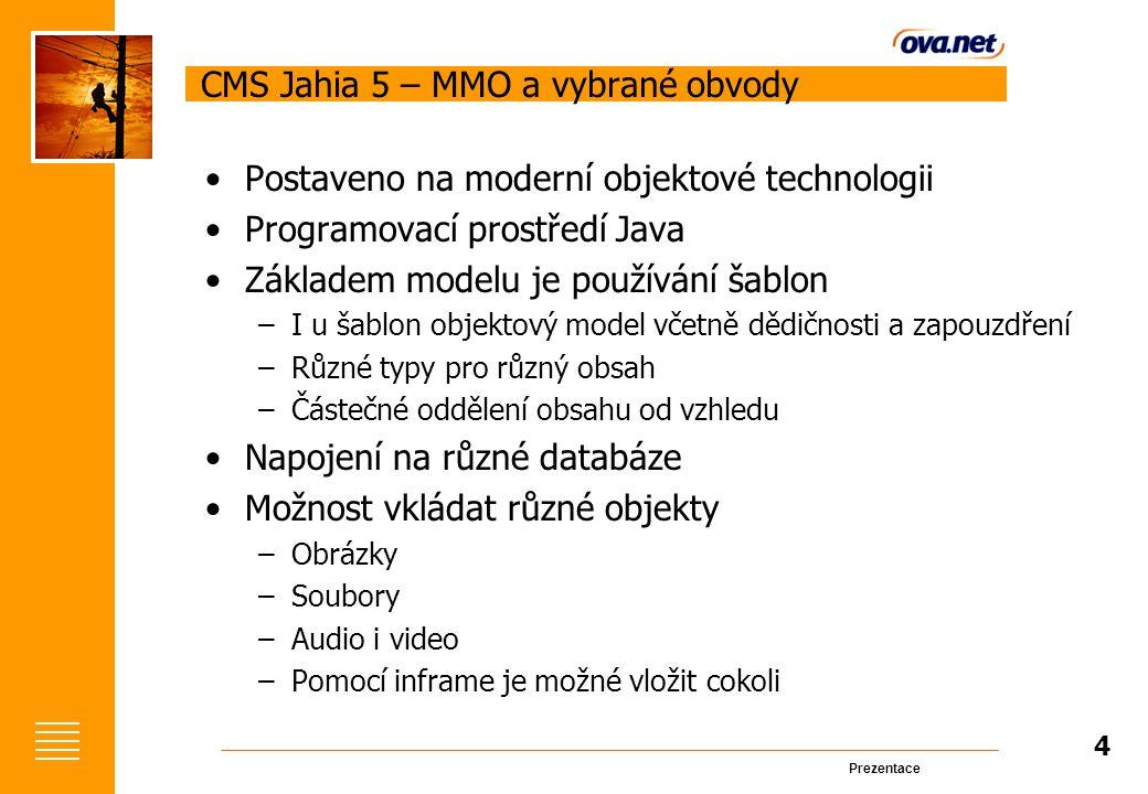 Prezentace CMS Jahia 5 – MMO a vybrané obvody Postaveno na moderní objektové technologii Programovací prostředí Java Základem modelu je používání šablon –I u šablon objektový model včetně dědičnosti a zapouzdření –Různé typy pro různý obsah –Částečné oddělení obsahu od vzhledu Napojení na různé databáze Možnost vkládat různé objekty –Obrázky –Soubory –Audio i video –Pomocí inframe je možné vložit cokoli 4