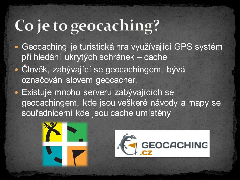 Geocaching je turistická hra využívající GPS systém při hledání ukrytých schránek – cache Člověk, zabývající se geocachingem, bývá označován slovem geocacher.