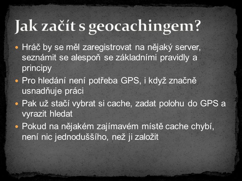 Hráč by se měl zaregistrovat na nějaký server, seznámit se alespoň se základními pravidly a principy Pro hledání není potřeba GPS, i když značně usnadňuje práci Pak už stačí vybrat si cache, zadat polohu do GPS a vyrazit hledat Pokud na nějakém zajímavém místě cache chybí, není nic jednoduššího, než ji založit