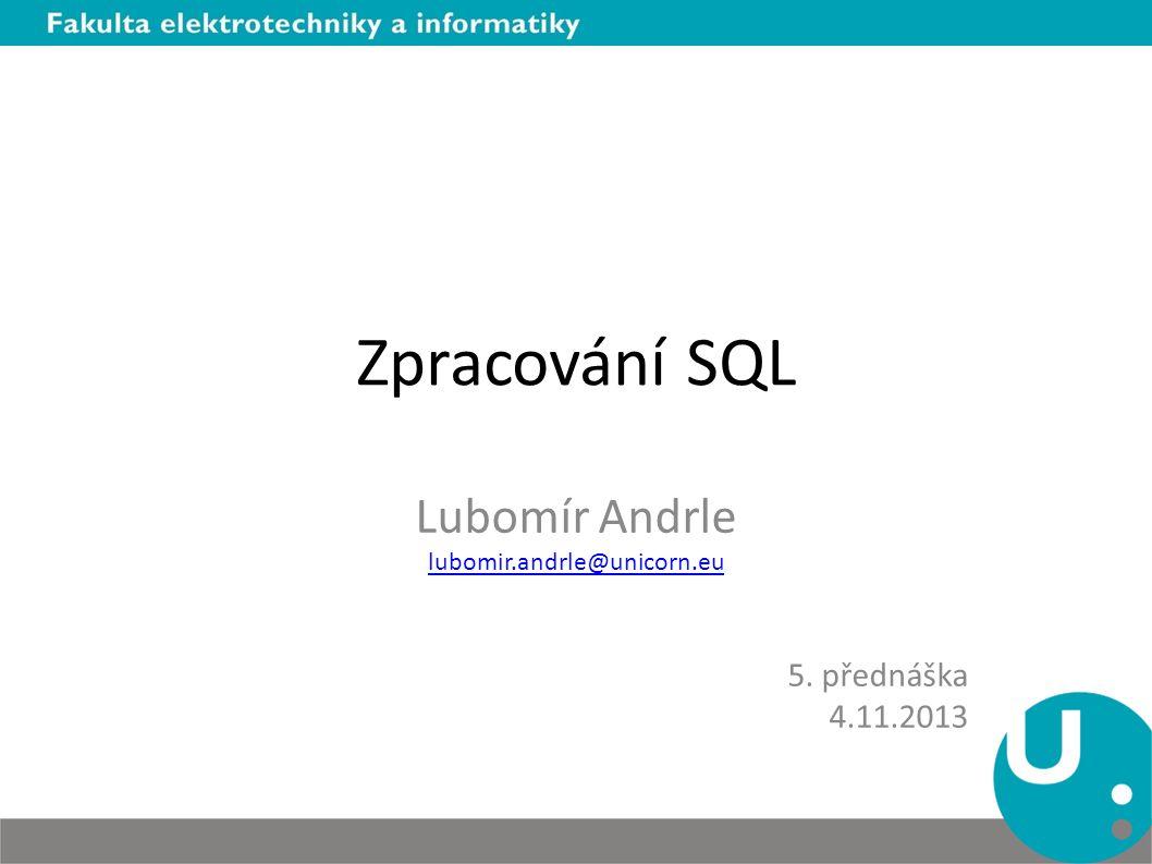 Zpracování SQL Lubomír Andrle lubomir.andrle@unicorn.eu 5. přednáška 4.11.2013