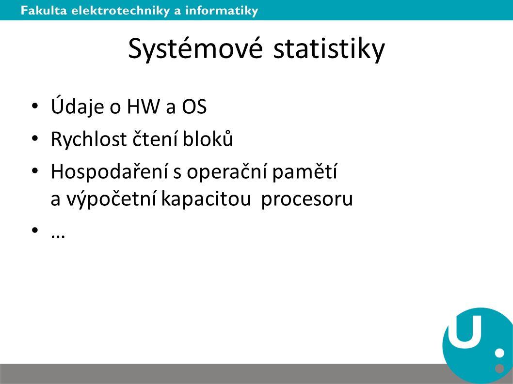 Systémové statistiky Údaje o HW a OS Rychlost čtení bloků Hospodaření s operační pamětí a výpočetní kapacitou procesoru …