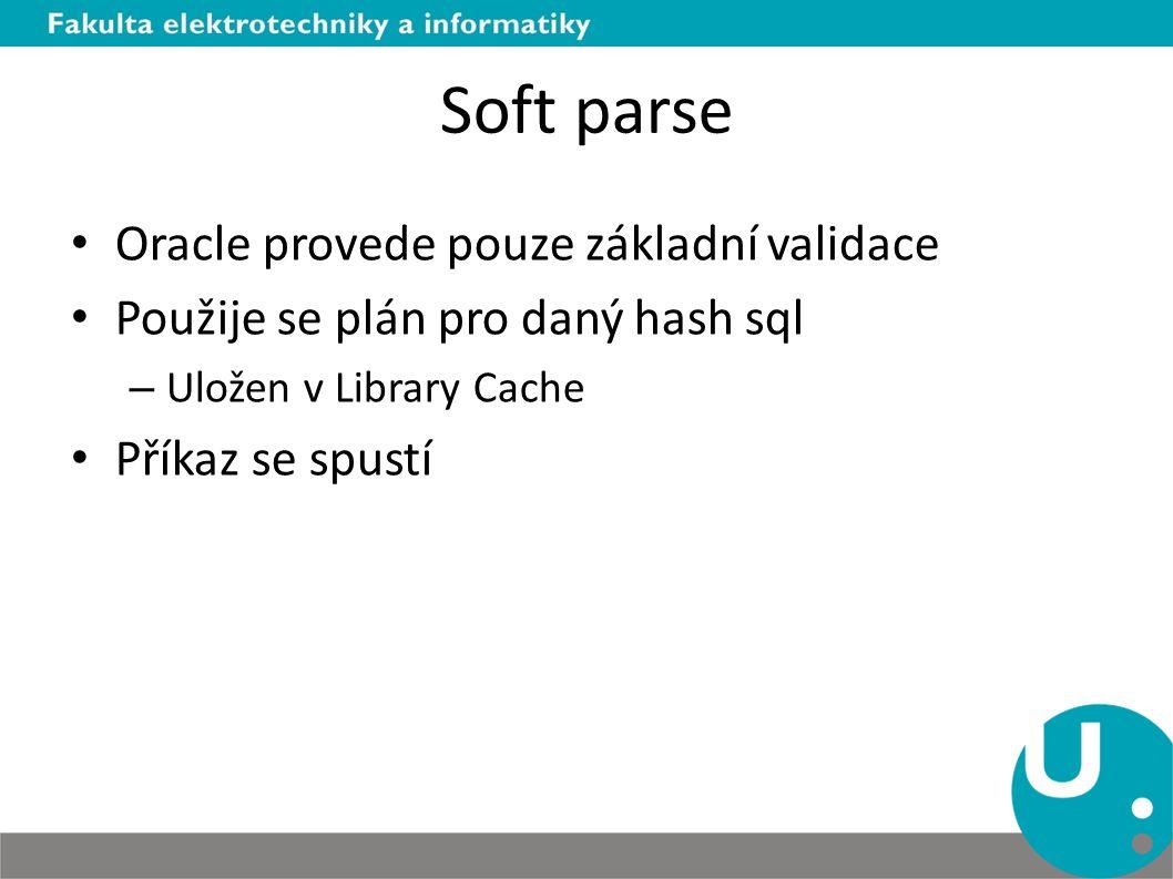 Soft parse Oracle provede pouze základní validace Použije se plán pro daný hash sql – Uložen v Library Cache Příkaz se spustí