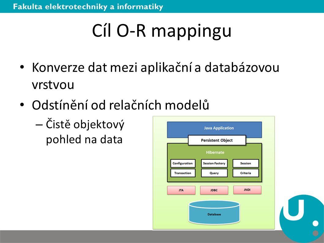 Cíl O-R mappingu Konverze dat mezi aplikační a databázovou vrstvou Odstínění od relačních modelů – Čistě objektový pohled na data