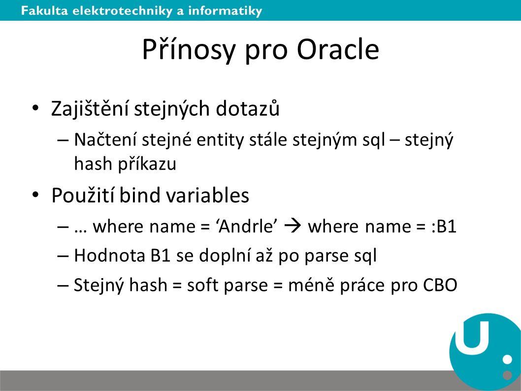 Přínosy pro Oracle Zajištění stejných dotazů – Načtení stejné entity stále stejným sql – stejný hash příkazu Použití bind variables – … where name = '
