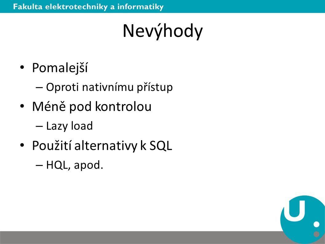 Nevýhody Pomalejší – Oproti nativnímu přístup Méně pod kontrolou – Lazy load Použití alternativy k SQL – HQL, apod.
