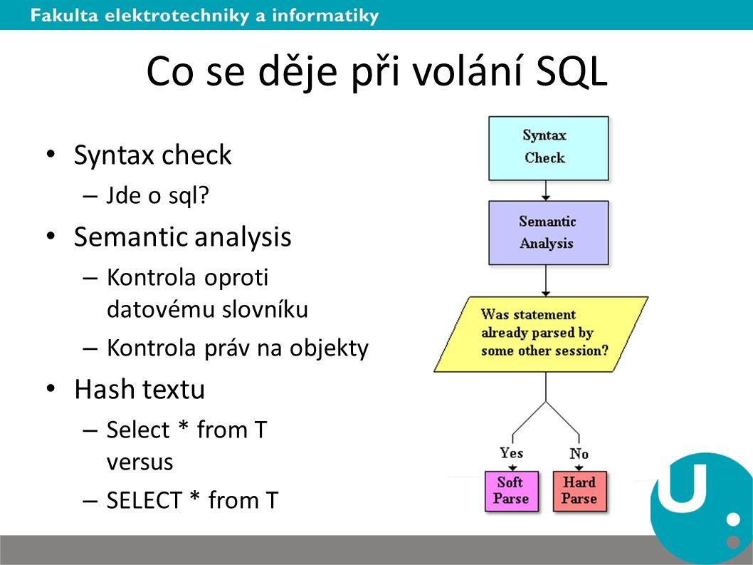 Co se děje při volání SQL Syntax check – Jde o sql? Semantic analysis – Kontrola oproti datovému slovníku – Kontrola práv na objekty Hash textu – Sele