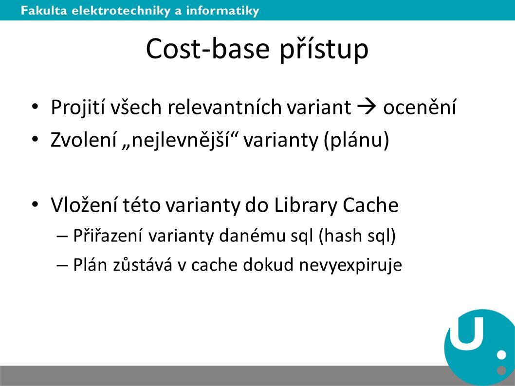 """Cost-base přístup Projití všech relevantních variant  ocenění Zvolení """"nejlevnější"""" varianty (plánu) Vložení této varianty do Library Cache – Přiřaze"""