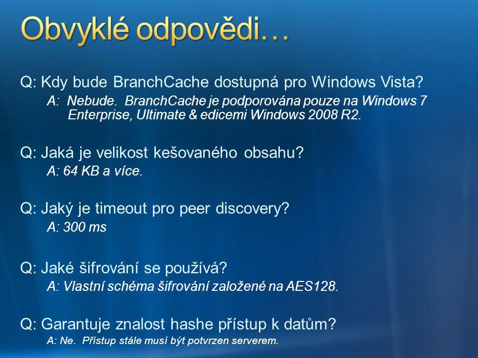 Q: Kdy bude BranchCache dostupná pro Windows Vista? A: Nebude. BranchCache je podporována pouze na Windows 7 Enterprise, Ultimate & edicemi Windows 20