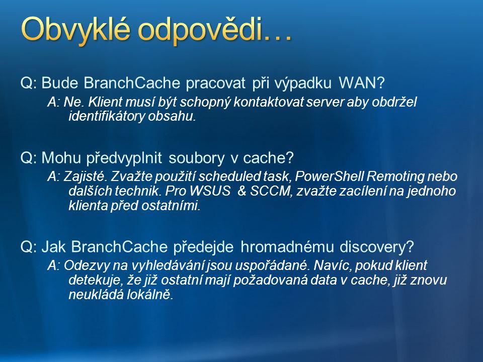 Q: Bude BranchCache pracovat při výpadku WAN? A: Ne. Klient musí být schopný kontaktovat server aby obdržel identifikátory obsahu. Q: Mohu předvyplnit