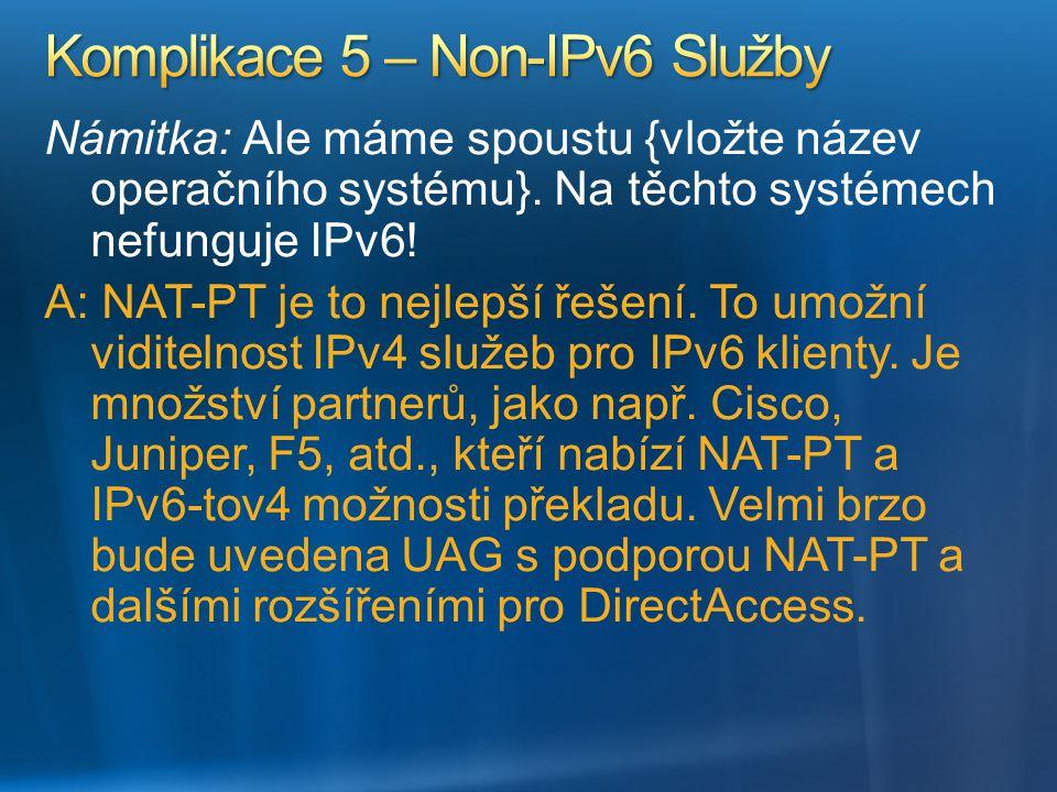 Námitka: Ale máme spoustu {vložte název operačního systému}. Na těchto systémech nefunguje IPv6! A: NAT-PT je to nejlepší řešení. To umožní viditelnos
