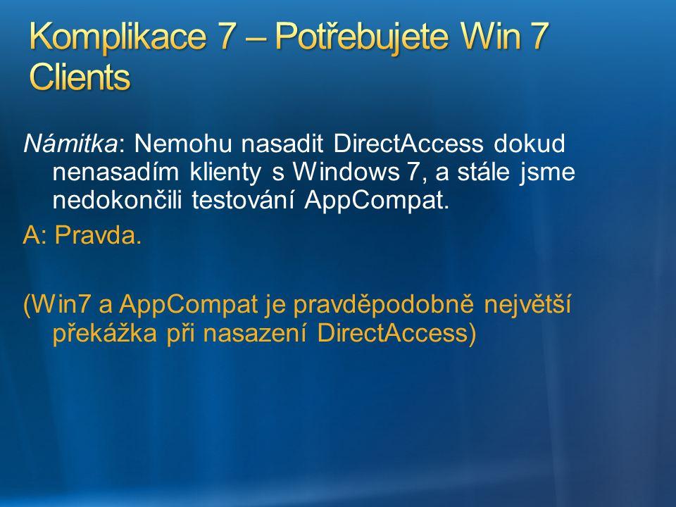 Námitka: Nemohu nasadit DirectAccess dokud nenasadím klienty s Windows 7, a stále jsme nedokončili testování AppCompat. A: Pravda. (Win7 a AppCompat j